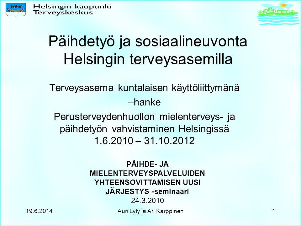 Terveysasema kuntalaisen käyttöliittymänä –hanke Perusterveydenhuollon mielenterveys- ja päihdetyön vahvistaminen Helsingissä 1.6.2010 – 31.10.2012 PÄIHDE- JA MIELENTERVEYSPALVELUIDEN YHTEENSOVITTAMISEN UUSI JÄRJESTYS -seminaari 24.3.2010 Päihdetyö ja sosiaalineuvonta Helsingin terveysasemilla 19.6.20141Auri Lyly ja Ari Karppinen