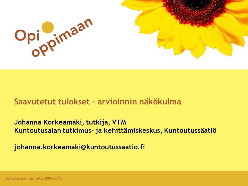 Opi oppimaan -projekti 2006-2010 Saavutetut tulokset – arvioinnin näkökulma Johanna Korkeamäki, tutkija, VTM Kuntoutusalan tutkimus- ja kehittämiskeskus, Kuntoutussäätiö johanna.korkeamaki@kuntoutussaatio.fi