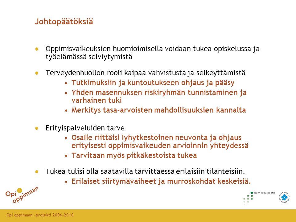 Opi oppimaan -projekti 2006-2010 Johtopäätöksiä ●Oppimisvaikeuksien huomioimisella voidaan tukea opiskelussa ja työelämässä selviytymistä ●Terveydenhuollon rooli kaipaa vahvistusta ja selkeyttämistä •Tutkimuksiin ja kuntoutukseen ohjaus ja pääsy •Yhden masennuksen riskiryhmän tunnistaminen ja varhainen tuki •Merkitys tasa-arvoisten mahdollisuuksien kannalta ●Erityispalveluiden tarve •Osalle riittäisi lyhytkestoinen neuvonta ja ohjaus erityisesti oppimisvaikeuden arvioinnin yhteydessä •Tarvitaan myös pitkäkestoista tukea ●Tukea tulisi olla saatavilla tarvittaessa erilaisiin tilanteisiin.