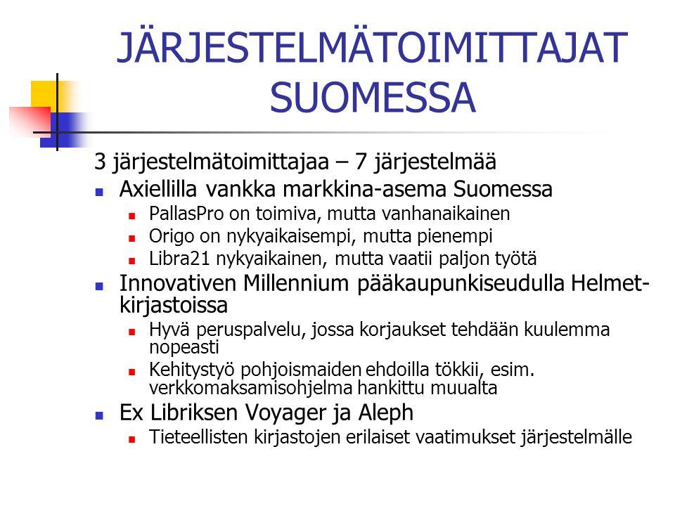 JÄRJESTELMÄTOIMITTAJAT SUOMESSA 3 järjestelmätoimittajaa – 7 järjestelmää  Axiellilla vankka markkina-asema Suomessa  PallasPro on toimiva, mutta vanhanaikainen  Origo on nykyaikaisempi, mutta pienempi  Libra21 nykyaikainen, mutta vaatii paljon työtä  Innovativen Millennium pääkaupunkiseudulla Helmet- kirjastoissa  Hyvä peruspalvelu, jossa korjaukset tehdään kuulemma nopeasti  Kehitystyö pohjoismaiden ehdoilla tökkii, esim.