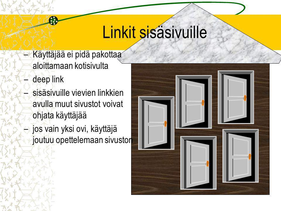 Linkit sisäsivuille –Käyttäjää ei pidä pakottaa aloittamaan kotisivulta –deep link –sisäsivuille vievien linkkien avulla muut sivustot voivat ohjata käyttäjää –jos vain yksi ovi, käyttäjä joutuu opettelemaan sivuston