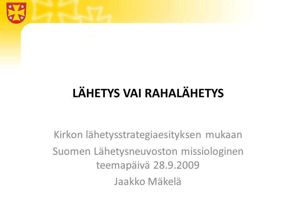 LÄHETYS VAI RAHALÄHETYS Kirkon lähetysstrategiaesityksen mukaan Suomen Lähetysneuvoston missiologinen teemapäivä 28.9.2009 Jaakko Mäkelä