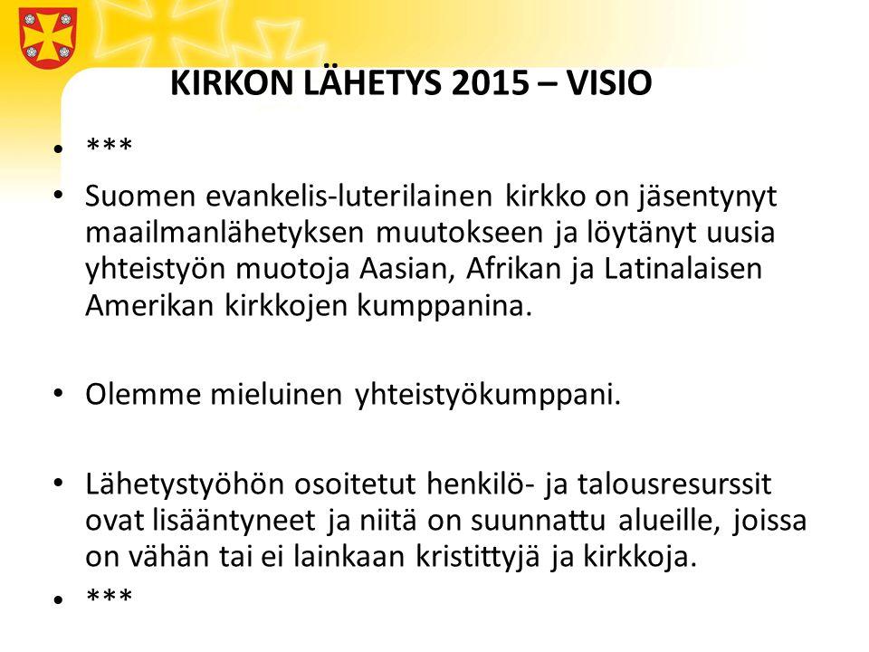 KIRKON LÄHETYS 2015 – VISIO • *** • Suomen evankelis-luterilainen kirkko on jäsentynyt maailmanlähetyksen muutokseen ja löytänyt uusia yhteistyön muotoja Aasian, Afrikan ja Latinalaisen Amerikan kirkkojen kumppanina.