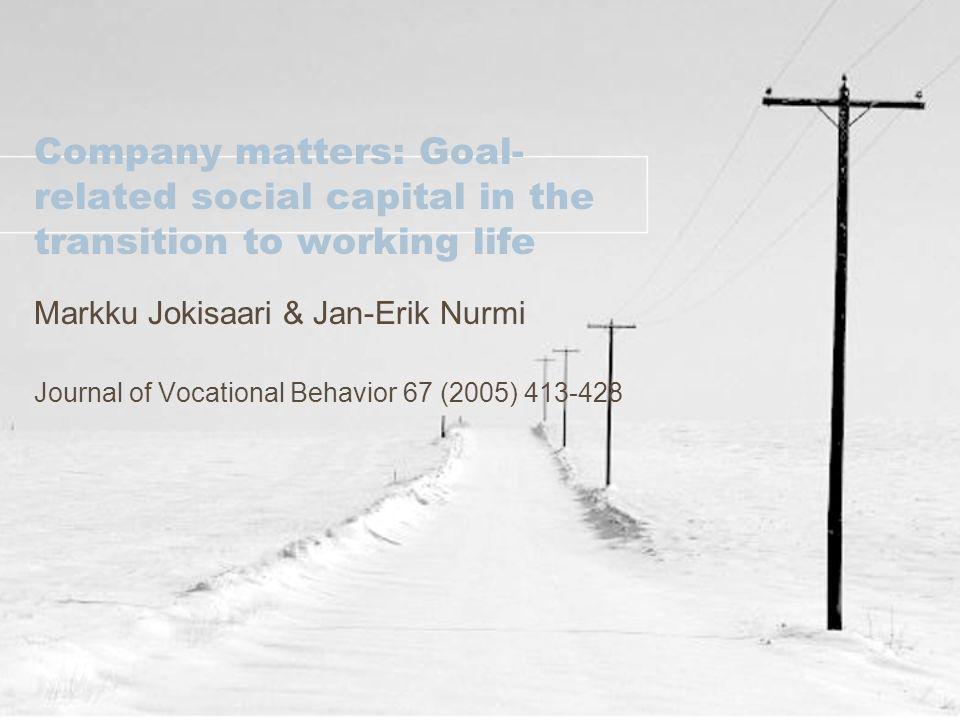 Company matters: Goal- related social capital in the transition to working life Markku Jokisaari & Jan-Erik Nurmi Journal of Vocational Behavior 67 (2005)