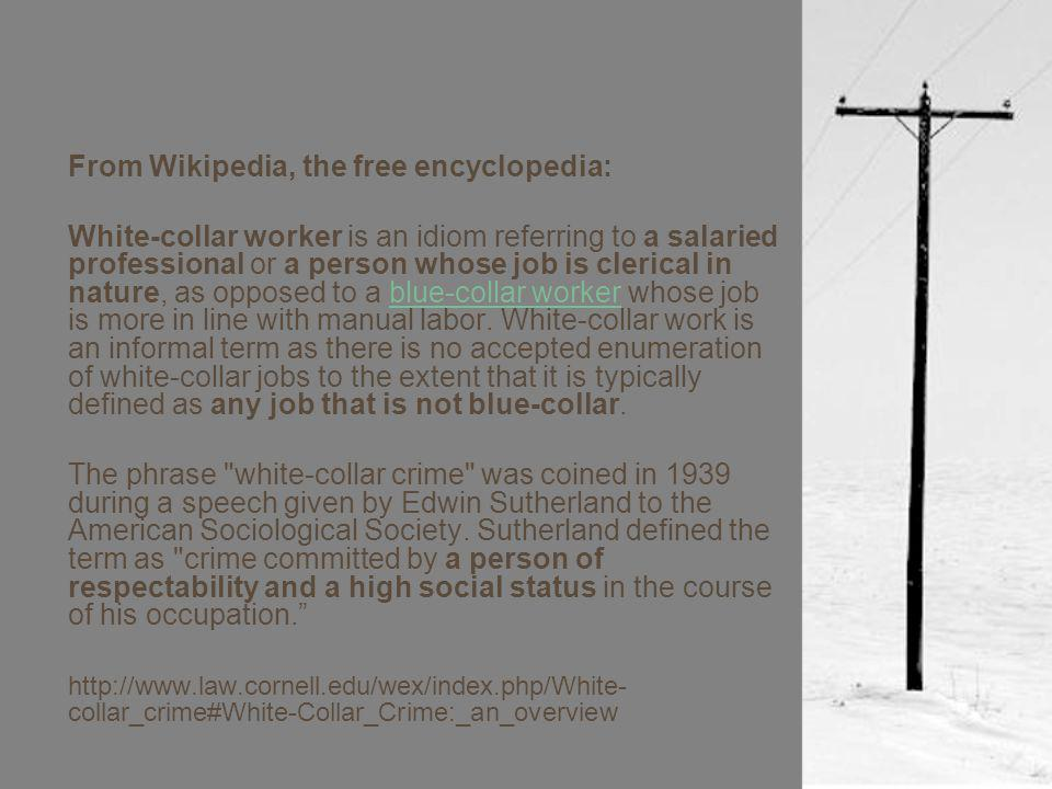 From Wikipedia, the free encyclopedia: White-collar worker is an idiom referring to a salaried professional or a person whose job is clerical in nature, as opposed to a blue-collar worker whose job is more in line with manual labor.