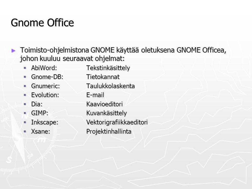Gnome Office ► Toimisto-ohjelmistona GNOME käyttää oletuksena GNOME Officea, johon kuuluu seuraavat ohjelmat:  AbiWord: Tekstinkäsittely  Gnome-DB:Tietokannat  Gnumeric:Taulukkolaskenta  Evolution: E-mail  Dia:Kaavioeditori  GIMP: Kuvankäsittely  Inkscape: Vektorigrafiikkaeditori  Xsane:Projektinhallinta