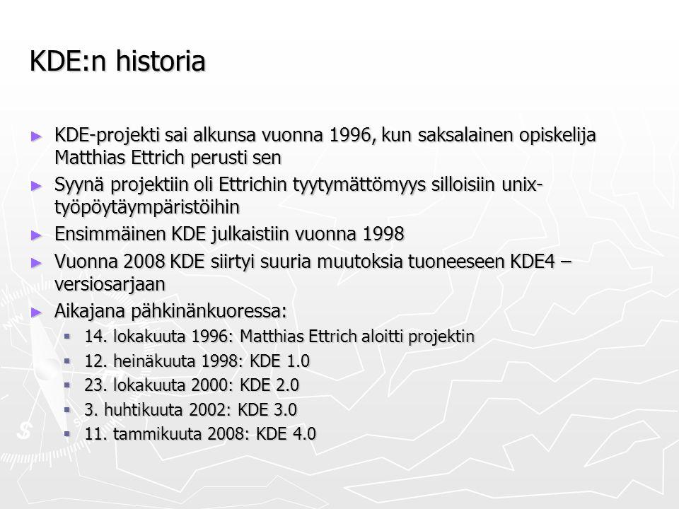 KDE:n historia ► KDE-projekti sai alkunsa vuonna 1996, kun saksalainen opiskelija Matthias Ettrich perusti sen ► Syynä projektiin oli Ettrichin tyytymättömyys silloisiin unix- työpöytäympäristöihin ► Ensimmäinen KDE julkaistiin vuonna 1998 ► Vuonna 2008 KDE siirtyi suuria muutoksia tuoneeseen KDE4 – versiosarjaan ► Aikajana pähkinänkuoressa:  14.