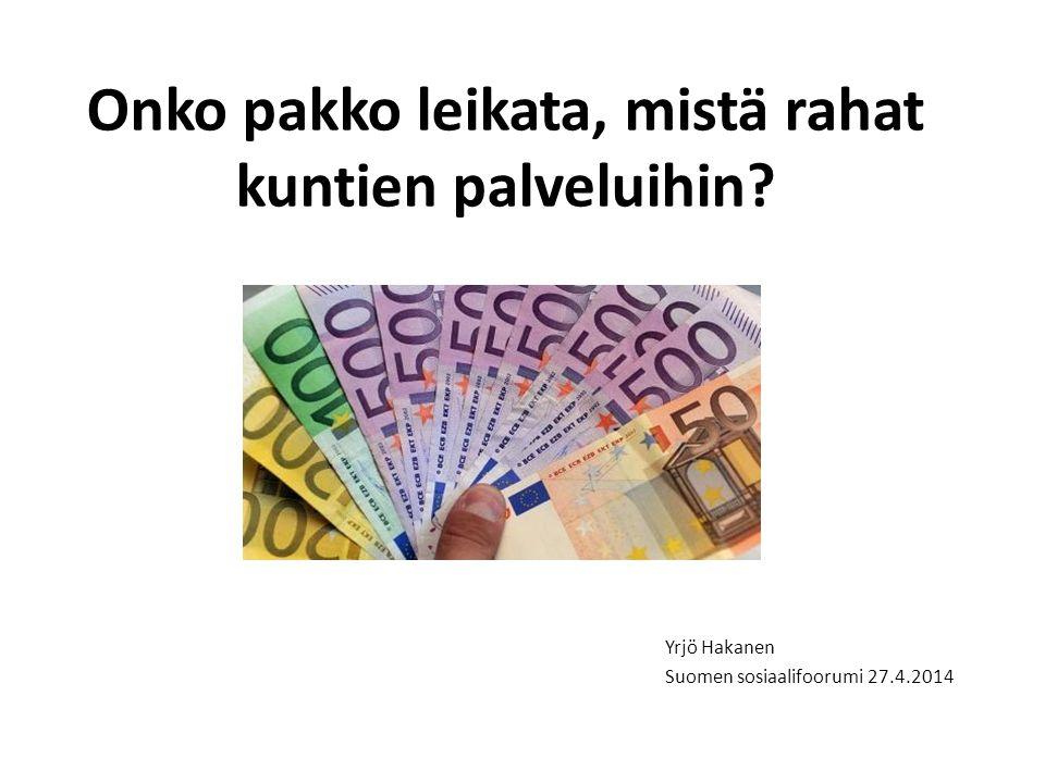 Onko pakko leikata, mistä rahat kuntien palveluihin Yrjö Hakanen Suomen sosiaalifoorumi 27.4.2014