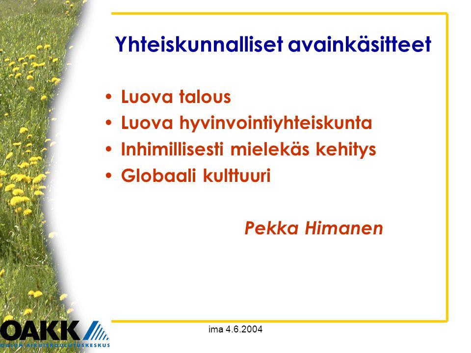 ima 4.6.2004 Yhteiskunnalliset avainkäsitteet • Luova talous • Luova hyvinvointiyhteiskunta • Inhimillisesti mielekäs kehitys • Globaali kulttuuri Pekka Himanen