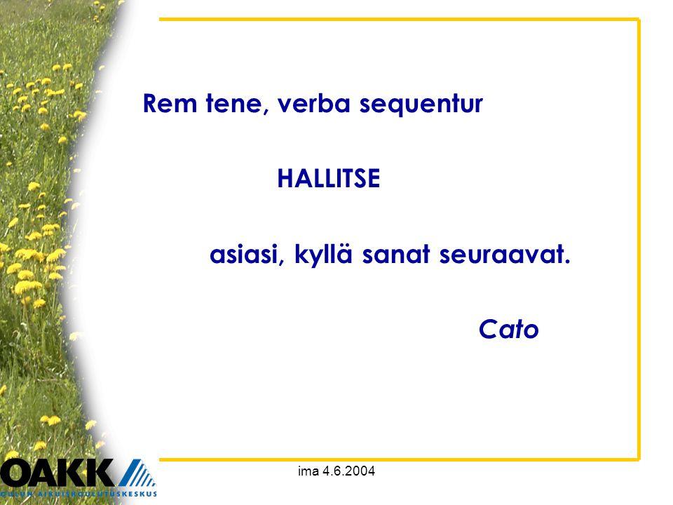 ima 4.6.2004 Rem tene, verba sequentur HALLITSE asiasi, kyllä sanat seuraavat. Cato