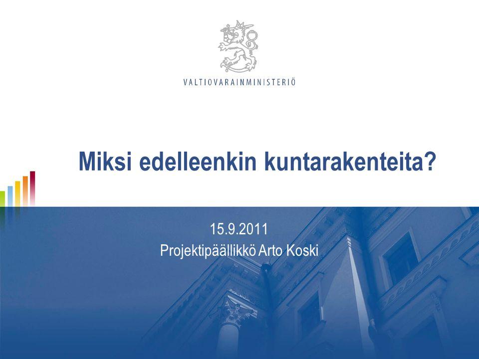 Miksi edelleenkin kuntarakenteita 15.9.2011 Projektipäällikkö Arto Koski