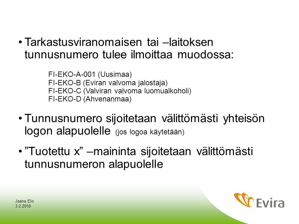 3.2.2010 Jaana Elo •Tarkastusviranomaisen tai –laitoksen tunnusnumero tulee ilmoittaa muodossa: FI-EKO-A-001 (Uusimaa) FI-EKO-B (Eviran valvoma jalostaja) FI-EKO-C (Valviran valvoma luomualkoholi) FI-EKO-D (Ahvenanmaa) •Tunnusnumero sijoitetaan välittömästi yhteisön logon alapuolelle (jos logoa käytetään) • Tuotettu x –maininta sijoitetaan välittömästi tunnusnumeron alapuolelle