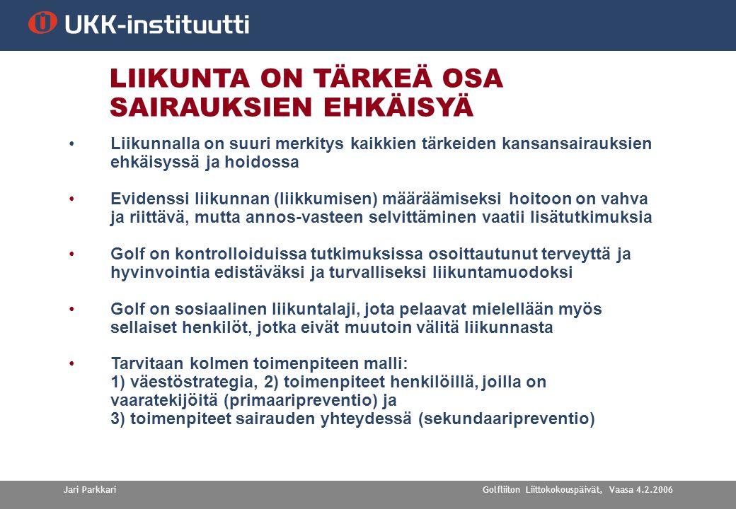 Golfliiton Liittokokouspäivät, Vaasa 4.2.2006Jari Parkkari LIIKUNTA ON TÄRKEÄ OSA SAIRAUKSIEN EHKÄISYÄ •Liikunnalla on suuri merkitys kaikkien tärkeiden kansansairauksien ehkäisyssä ja hoidossa •Evidenssi liikunnan (liikkumisen) määräämiseksi hoitoon on vahva ja riittävä, mutta annos-vasteen selvittäminen vaatii lisätutkimuksia •Golf on kontrolloiduissa tutkimuksissa osoittautunut terveyttä ja hyvinvointia edistäväksi ja turvalliseksi liikuntamuodoksi •Golf on sosiaalinen liikuntalaji, jota pelaavat mielellään myös sellaiset henkilöt, jotka eivät muutoin välitä liikunnasta •Tarvitaan kolmen toimenpiteen malli: 1) väestöstrategia, 2) toimenpiteet henkilöillä, joilla on vaaratekijöitä (primaaripreventio) ja 3) toimenpiteet sairauden yhteydessä (sekundaaripreventio)