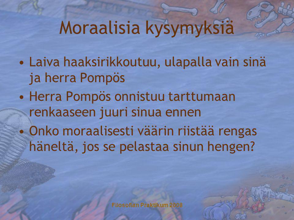 Filosofian Praktikum 2008 Moraalisia kysymyksiä •Laiva haaksirikkoutuu, ulapalla vain sinä ja herra Pompös •Herra Pompös onnistuu tarttumaan renkaaseen juuri sinua ennen •Onko moraalisesti väärin riistää rengas häneltä, jos se pelastaa sinun hengen