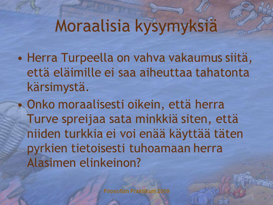 Filosofian Praktikum 2008 Moraalisia kysymyksiä •Herra Turpeella on vahva vakaumus siitä, että eläimille ei saa aiheuttaa tahatonta kärsimystä.