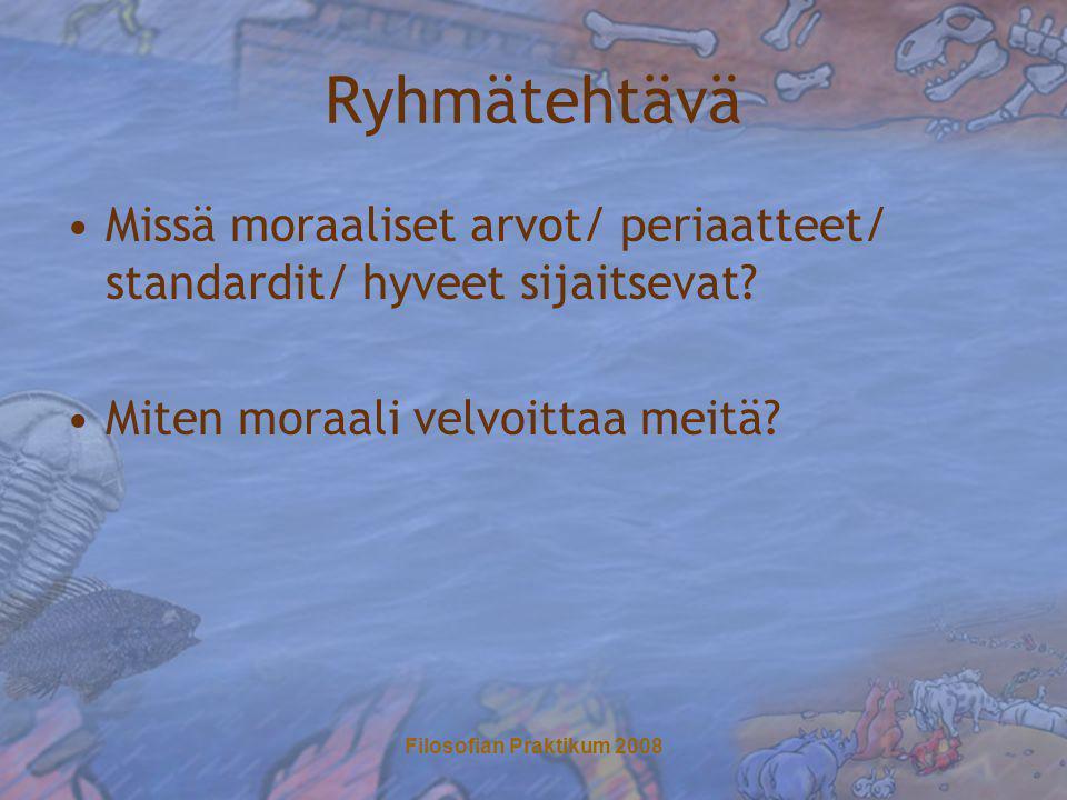 Filosofian Praktikum 2008 Ryhmätehtävä •Missä moraaliset arvot/ periaatteet/ standardit/ hyveet sijaitsevat.