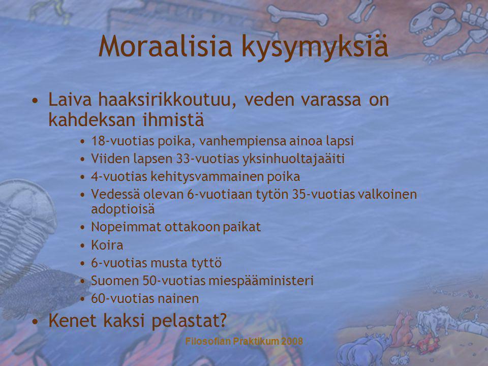 Filosofian Praktikum 2008 Moraalisia kysymyksiä •Laiva haaksirikkoutuu, veden varassa on kahdeksan ihmistä •18-vuotias poika, vanhempiensa ainoa lapsi •Viiden lapsen 33-vuotias yksinhuoltajaäiti •4-vuotias kehitysvammainen poika •Vedessä olevan 6-vuotiaan tytön 35-vuotias valkoinen adoptioisä •Nopeimmat ottakoon paikat •Koira •6-vuotias musta tyttö •Suomen 50-vuotias miespääministeri •60-vuotias nainen •Kenet kaksi pelastat