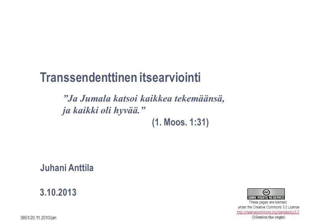 1 Transsendenttinen itsearviointi 3.10.2013 Juhani Anttila Ja Jumala katsoi kaikkea tekemäänsä, ja kaikki oli hyvää. (1.