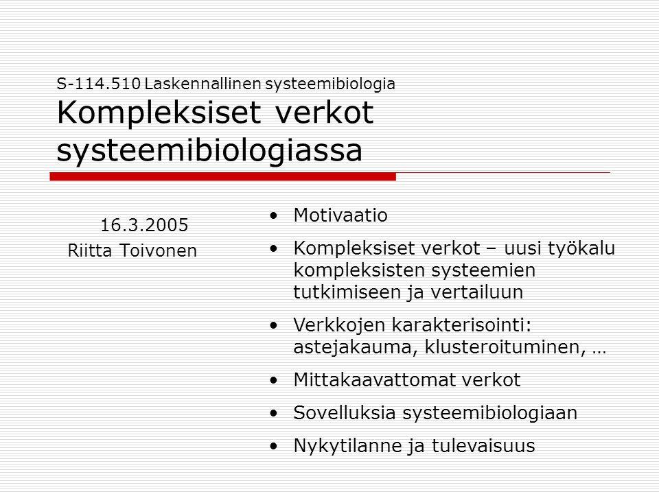 S-114.510 Laskennallinen systeemibiologia Kompleksiset verkot systeemibiologiassa 16.3.2005 Riitta Toivonen •Motivaatio •Kompleksiset verkot – uusi työkalu kompleksisten systeemien tutkimiseen ja vertailuun •Verkkojen karakterisointi: astejakauma, klusteroituminen, … •Mittakaavattomat verkot •Sovelluksia systeemibiologiaan •Nykytilanne ja tulevaisuus