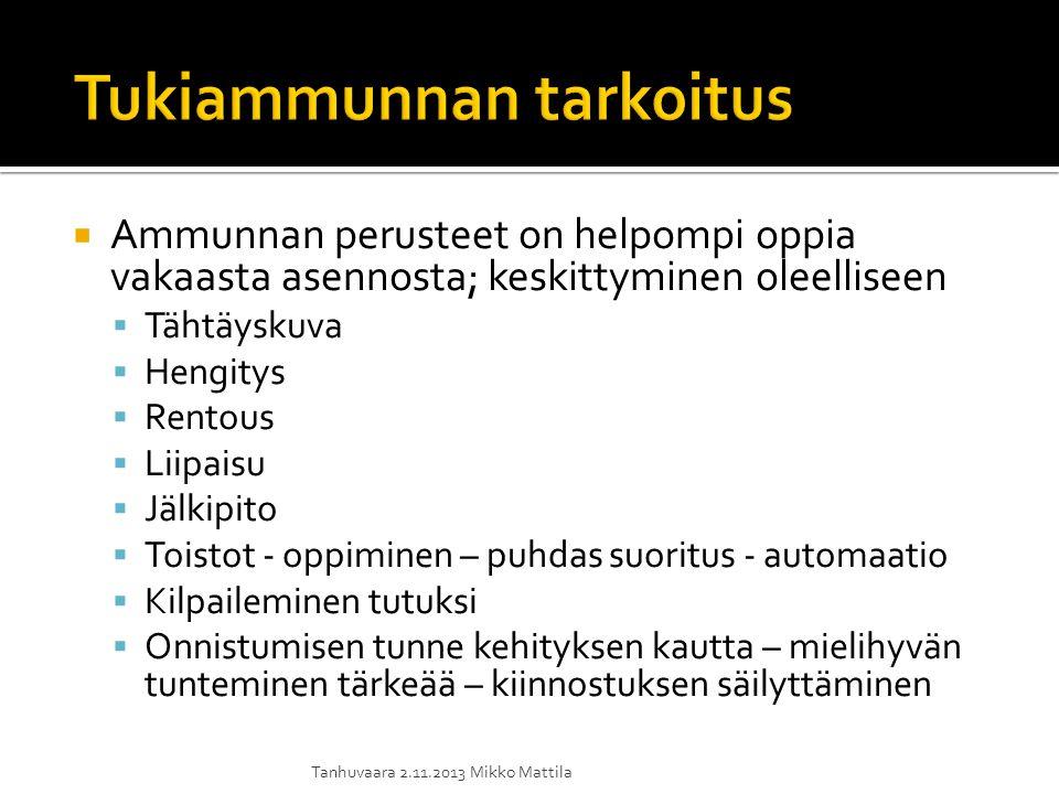 Ammunnan perusteet on helpompi oppia vakaasta asennosta; keskittyminen oleelliseen  Tähtäyskuva  Hengitys  Rentous  Liipaisu  Jälkipito  Toistot - oppiminen – puhdas suoritus - automaatio  Kilpaileminen tutuksi  Onnistumisen tunne kehityksen kautta – mielihyvän tunteminen tärkeää – kiinnostuksen säilyttäminen Tanhuvaara 2.11.2013 Mikko Mattila