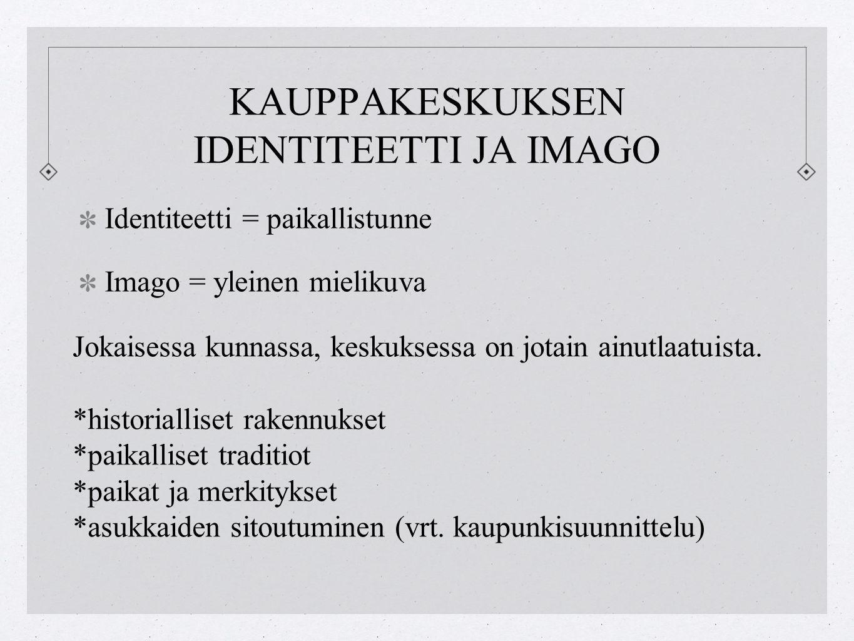 KAUPPAKESKUKSEN IDENTITEETTI JA IMAGO Identiteetti = paikallistunne Imago = yleinen mielikuva Jokaisessa kunnassa, keskuksessa on jotain ainutlaatuista.