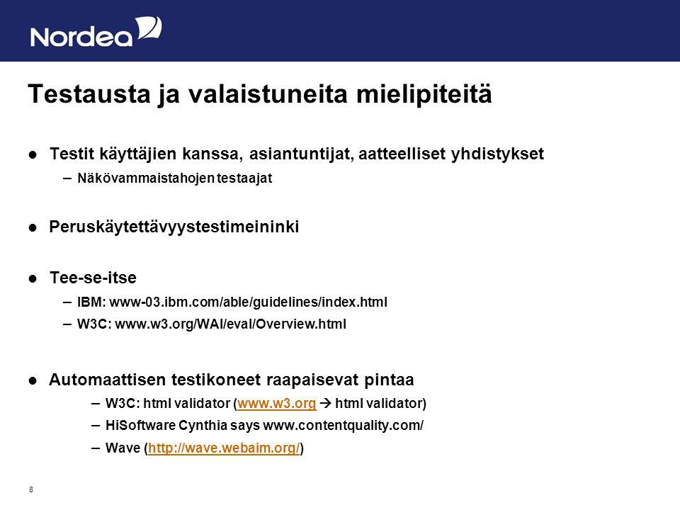 8 Testausta ja valaistuneita mielipiteitä  Testit käyttäjien kanssa, asiantuntijat, aatteelliset yhdistykset – Näkövammaistahojen testaajat  Peruskäytettävyystestimeininki  Tee-se-itse – IBM: www-03.ibm.com/able/guidelines/index.html – W3C: www.w3.org/WAI/eval/Overview.html  Automaattisen testikoneet raapaisevat pintaa – W3C: html validator (www.w3.org  html validator)www.w3.org – HiSoftware Cynthia says www.contentquality.com/ – Wave (http://wave.webaim.org/)http://wave.webaim.org/