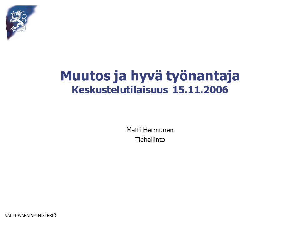 VALTIOVARAINMINISTERIÖ Muutos ja hyvä työnantaja Keskustelutilaisuus 15.11.2006 Matti Hermunen Tiehallinto