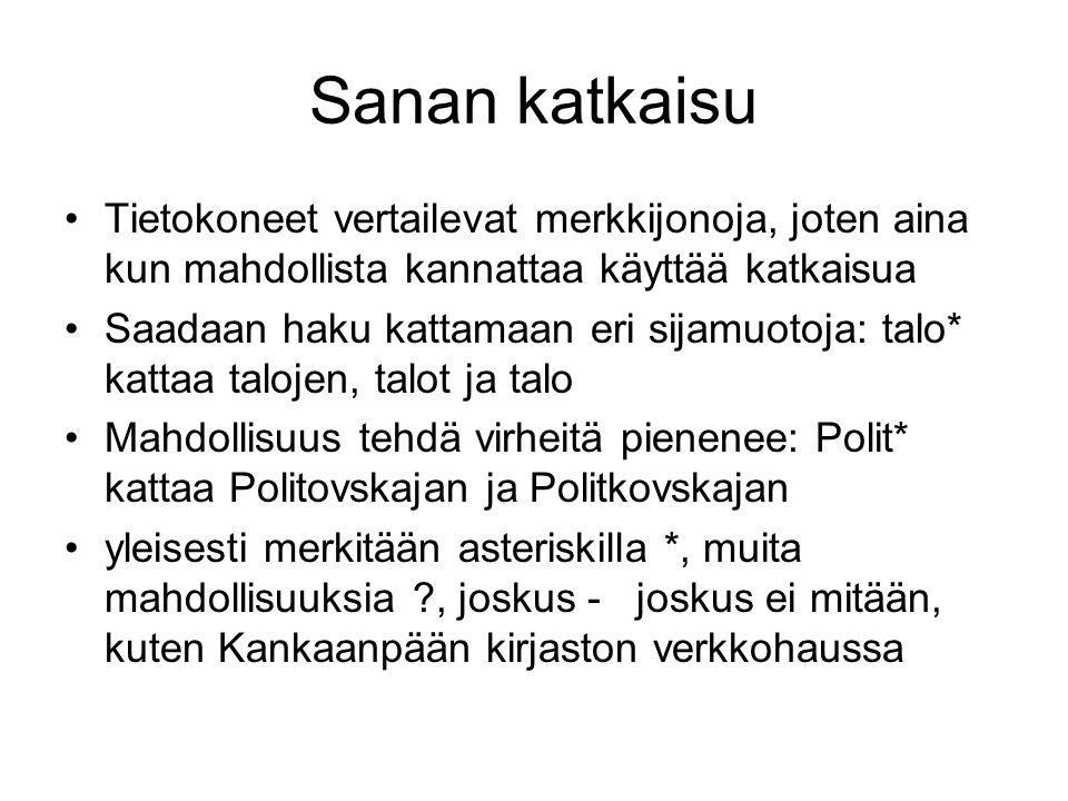 Sanan katkaisu •Tietokoneet vertailevat merkkijonoja, joten aina kun mahdollista kannattaa käyttää katkaisua •Saadaan haku kattamaan eri sijamuotoja: talo* kattaa talojen, talot ja talo •Mahdollisuus tehdä virheitä pienenee: Polit* kattaa Politovskajan ja Politkovskajan •yleisesti merkitään asteriskilla *, muita mahdollisuuksia , joskus - joskus ei mitään, kuten Kankaanpään kirjaston verkkohaussa
