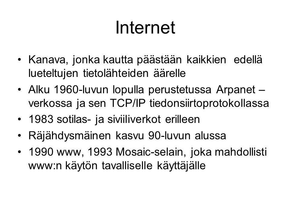 Internet •Kanava, jonka kautta päästään kaikkien edellä lueteltujen tietolähteiden äärelle •Alku 1960-luvun lopulla perustetussa Arpanet – verkossa ja sen TCP/IP tiedonsiirtoprotokollassa •1983 sotilas- ja siviiliverkot erilleen •Räjähdysmäinen kasvu 90-luvun alussa •1990 www, 1993 Mosaic-selain, joka mahdollisti www:n käytön tavalliselle käyttäjälle