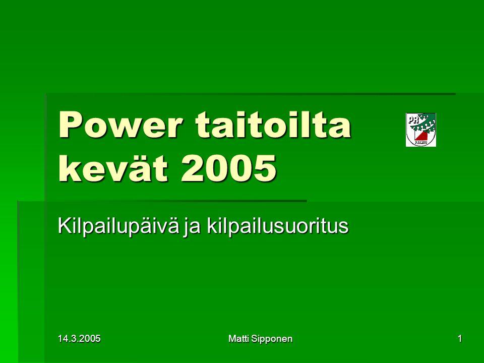 14.3.2005 Matti Sipponen 1 Power taitoilta kevät 2005 Kilpailupäivä ja kilpailusuoritus