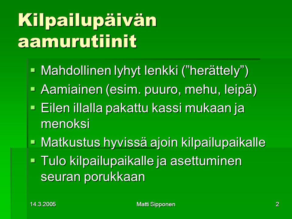 14.3.2005Matti Sipponen2 Kilpailupäivän aamurutiinit  Mahdollinen lyhyt lenkki ( herättely )  Aamiainen (esim.