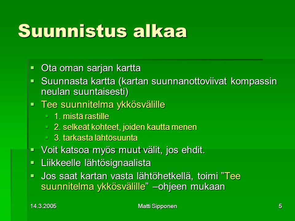 14.3.2005Matti Sipponen5 Suunnistus alkaa  Ota oman sarjan kartta  Suunnasta kartta (kartan suunnanottoviivat kompassin neulan suuntaisesti)  Tee suunnitelma ykkösvälille  1.