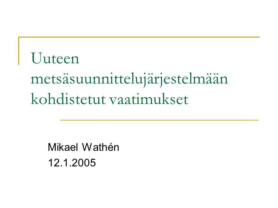 Uuteen metsäsuunnittelujärjestelmään kohdistetut vaatimukset Mikael Wathén 12.1.2005