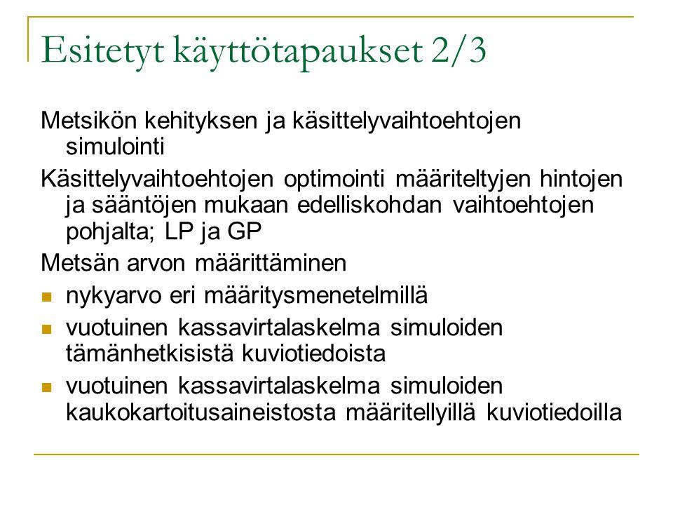 Esitetyt käyttötapaukset 2/3 Metsikön kehityksen ja käsittelyvaihtoehtojen simulointi Käsittelyvaihtoehtojen optimointi määriteltyjen hintojen ja sääntöjen mukaan edelliskohdan vaihtoehtojen pohjalta; LP ja GP Metsän arvon määrittäminen  nykyarvo eri määritysmenetelmillä  vuotuinen kassavirtalaskelma simuloiden tämänhetkisistä kuviotiedoista  vuotuinen kassavirtalaskelma simuloiden kaukokartoitusaineistosta määritellyillä kuviotiedoilla