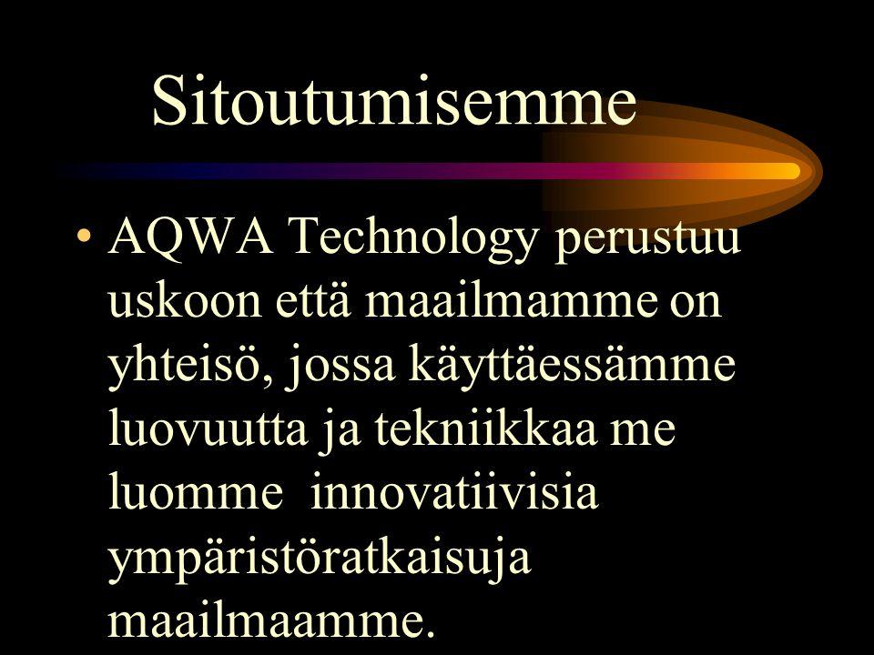 Sitoutumisemme •AQWA Technology perustuu uskoon että maailmamme on yhteisö, jossa käyttäessämme luovuutta ja tekniikkaa me luomme innovatiivisia ympäristöratkaisuja maailmaamme.