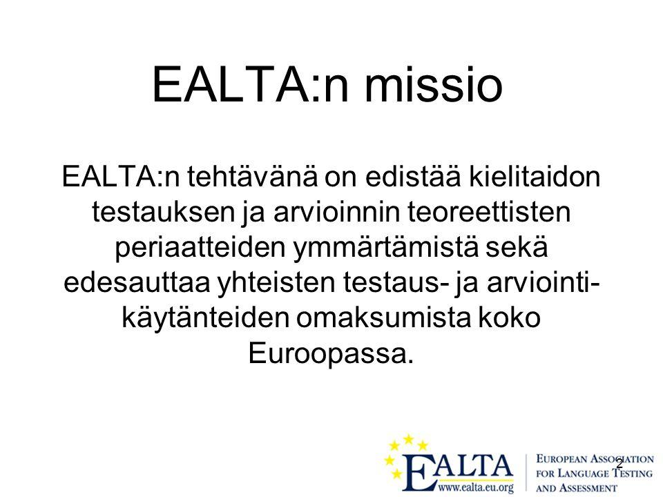2 EALTA:n missio EALTA:n tehtävänä on edistää kielitaidon testauksen ja arvioinnin teoreettisten periaatteiden ymmärtämistä sekä edesauttaa yhteisten testaus- ja arviointi- käytänteiden omaksumista koko Euroopassa.