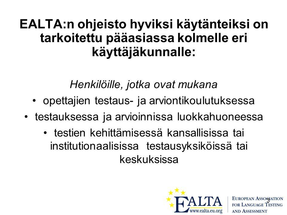 3 EALTA:n ohjeisto hyviksi käytänteiksi on tarkoitettu pääasiassa kolmelle eri käyttäjäkunnalle: Henkilöille, jotka ovat mukana •opettajien testaus- ja arviontikoulutuksessa •testauksessa ja arvioinnissa luokkahuoneessa •testien kehittämisessä kansallisissa tai institutionaalisissa testausyksiköissä tai keskuksissa