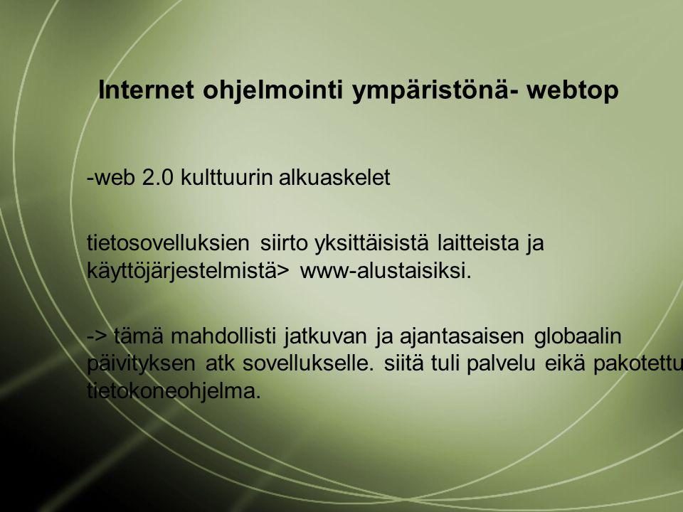 Internet ohjelmointi ympäristönä- webtop -web 2.0 kulttuurin alkuaskelet tietosovelluksien siirto yksittäisistä laitteista ja käyttöjärjestelmistä> www-alustaisiksi.