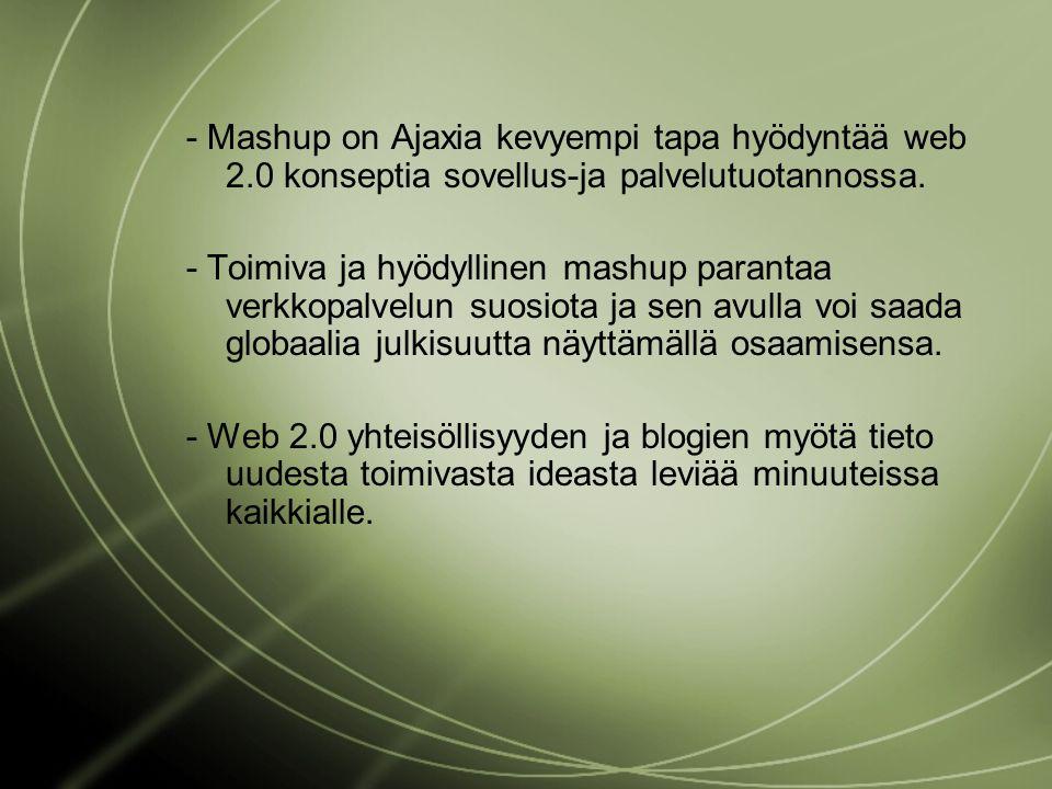 - Mashup on Ajaxia kevyempi tapa hyödyntää web 2.0 konseptia sovellus-ja palvelutuotannossa.