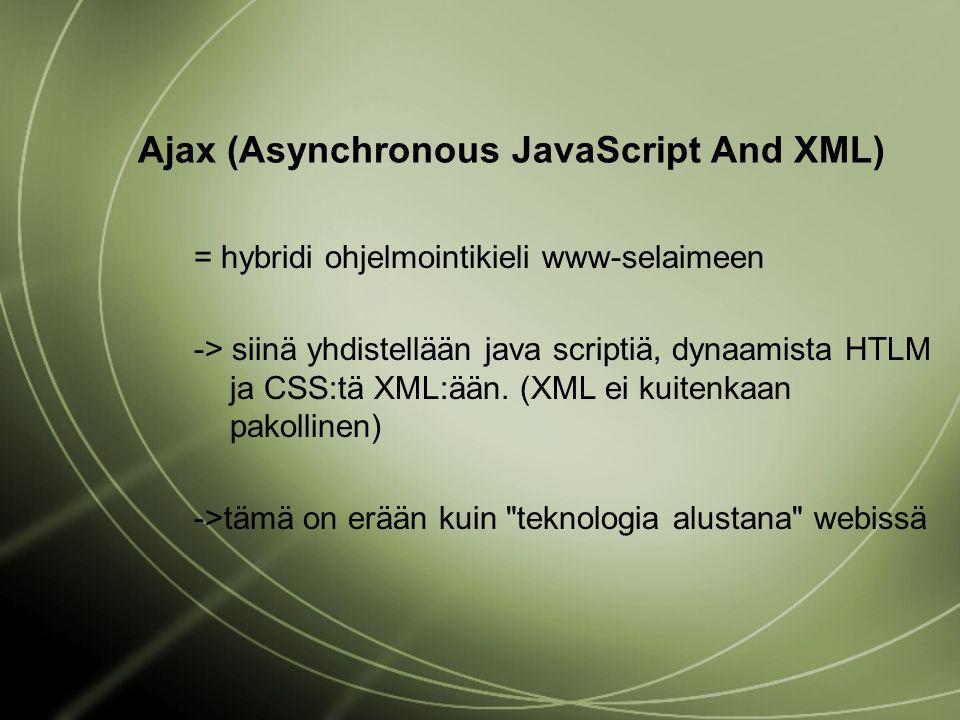 Ajax (Asynchronous JavaScript And XML) = hybridi ohjelmointikieli www-selaimeen -> siinä yhdistellään java scriptiä, dynaamista HTLM ja CSS:tä XML:ään.