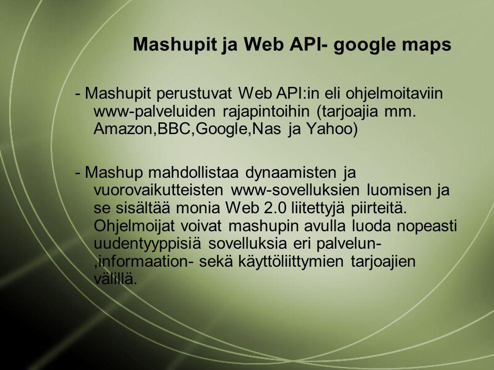 Mashupit ja Web API- google maps - Mashupit perustuvat Web API:in eli ohjelmoitaviin www-palveluiden rajapintoihin (tarjoajia mm.