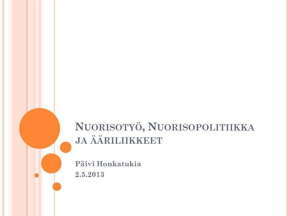 N UORISOTYÖ, N UORISOPOLITIIKKA JA ÄÄRILIIKKEET Päivi Honkatukia 2.5.2013