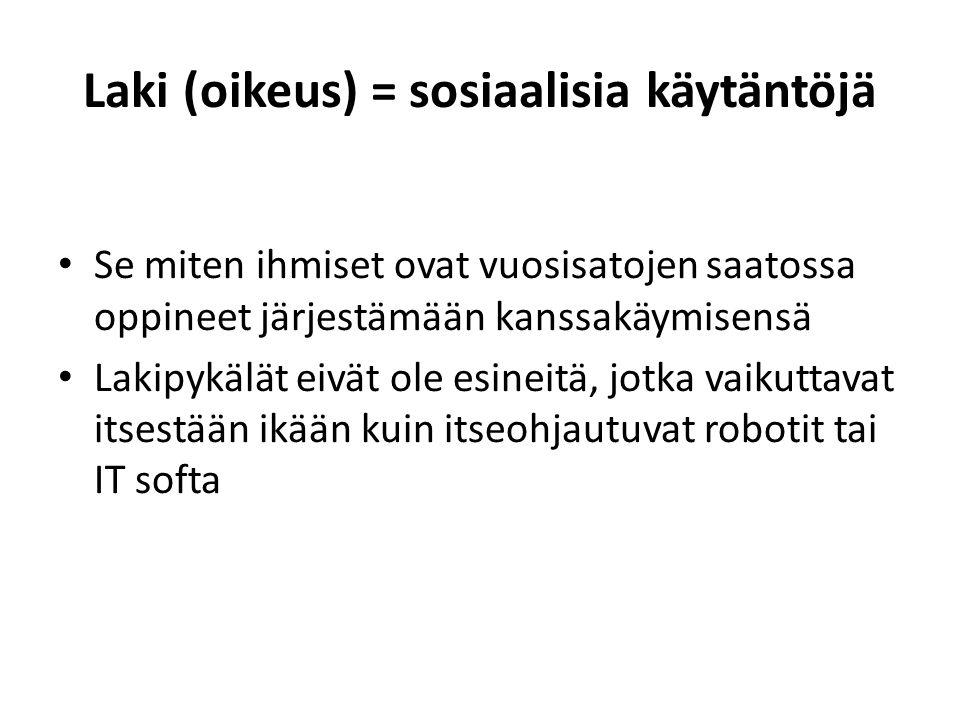 Laki (oikeus) = sosiaalisia käytäntöjä • Se miten ihmiset ovat vuosisatojen saatossa oppineet järjestämään kanssakäymisensä • Lakipykälät eivät ole esineitä, jotka vaikuttavat itsestään ikään kuin itseohjautuvat robotit tai IT softa