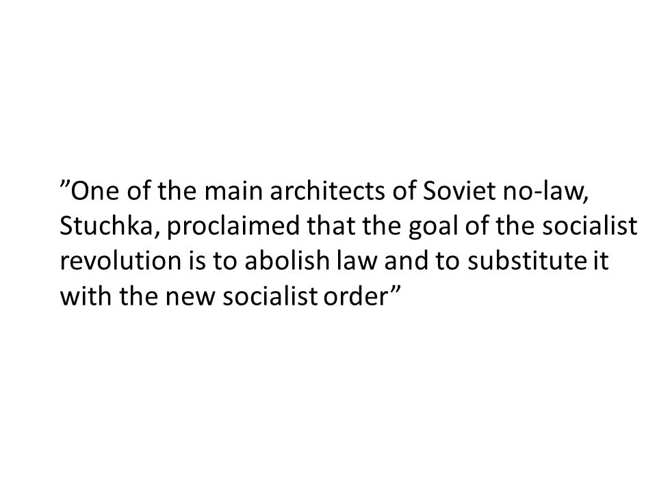 One of the main architects of Soviet no-law, Stuchka, proclaimed that the goal of the socialist revolution is to abolish law and to substitute it with the new socialist order