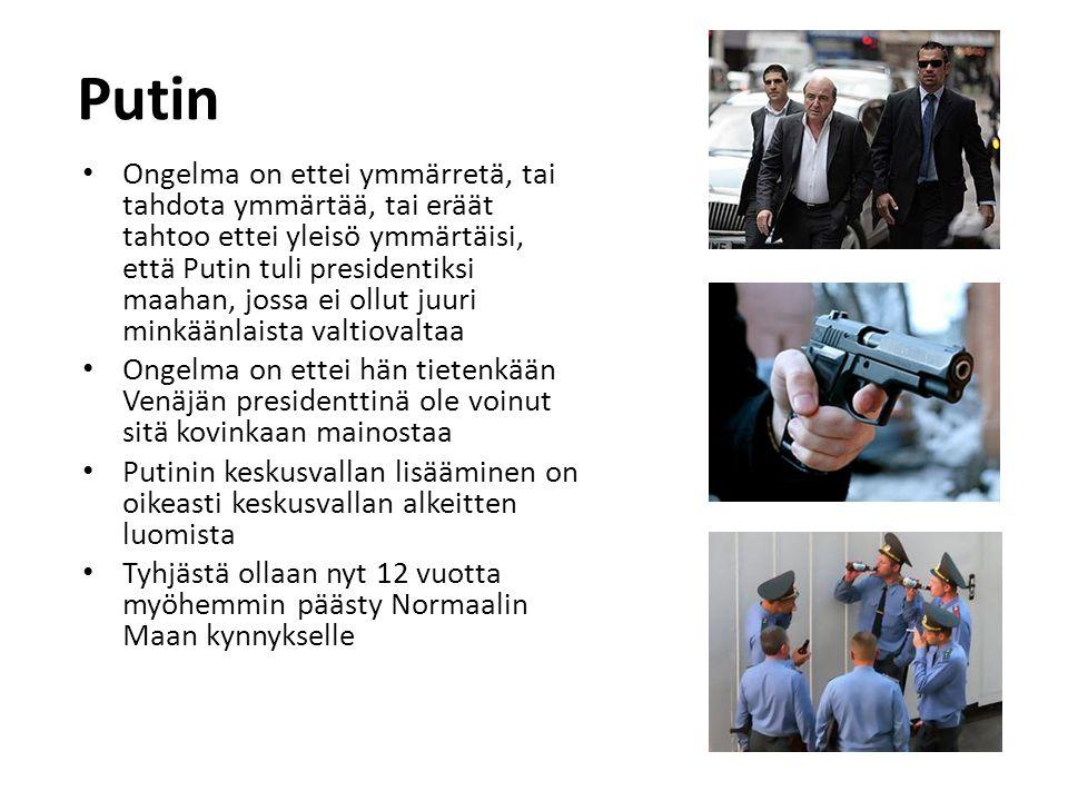 Putin • Ongelma on ettei ymmärretä, tai tahdota ymmärtää, tai eräät tahtoo ettei yleisö ymmärtäisi, että Putin tuli presidentiksi maahan, jossa ei ollut juuri minkäänlaista valtiovaltaa • Ongelma on ettei hän tietenkään Venäjän presidenttinä ole voinut sitä kovinkaan mainostaa • Putinin keskusvallan lisääminen on oikeasti keskusvallan alkeitten luomista • Tyhjästä ollaan nyt 12 vuotta myöhemmin päästy Normaalin Maan kynnykselle