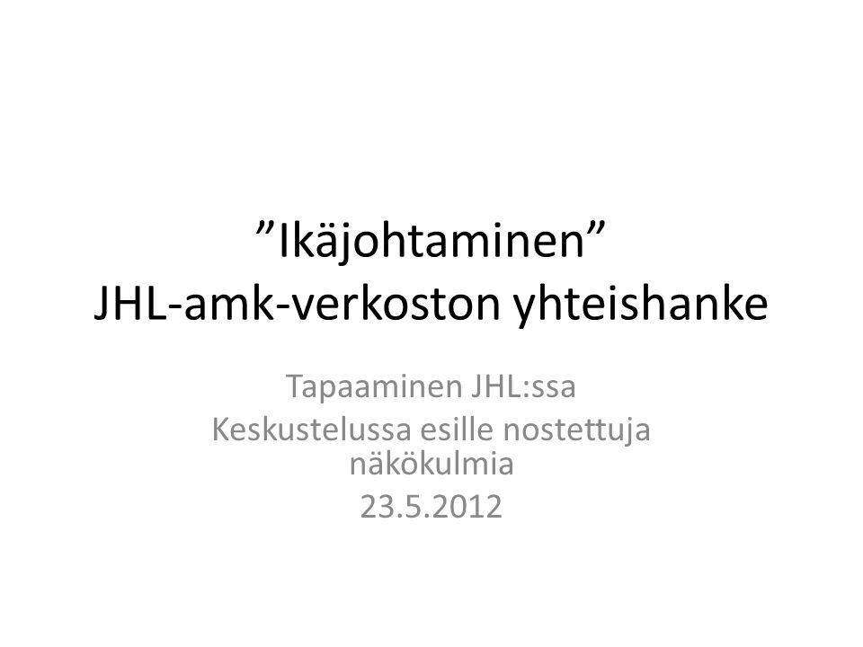Ikäjohtaminen JHL-amk-verkoston yhteishanke Tapaaminen JHL:ssa Keskustelussa esille nostettuja näkökulmia 23.5.2012