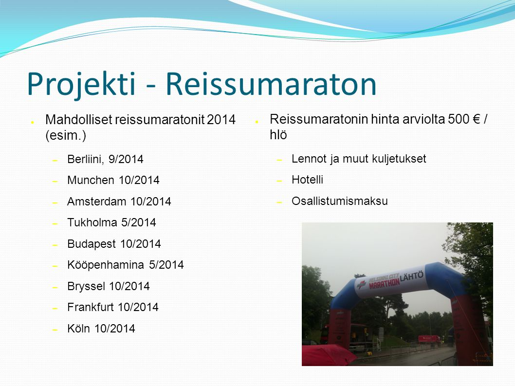 Projekti - Reissumaraton ● Mahdolliset reissumaratonit 2014 (esim.) – Berliini, 9/2014 – Munchen 10/2014 – Amsterdam 10/2014 – Tukholma 5/2014 – Budapest 10/2014 – Kööpenhamina 5/2014 – Bryssel 10/2014 – Frankfurt 10/2014 – Köln 10/2014 ● Reissumaratonin hinta arviolta 500 € / hlö – Lennot ja muut kuljetukset – Hotelli – Osallistumismaksu