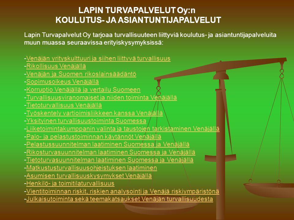 LAPIN TURVAPALVELUT Oy:n KOULUTUS- JA ASIANTUNTIJAPALVELUT Lapin Turvapalvelut Oy tarjoaa turvallisuuteen liittyviä koulutus- ja asiantuntijapalveluita muun muassa seuraavissa erityiskysymyksissä: -Venäjän yrityskulttuuri ja siihen liittyvä turvallisuusVenäjän yrityskulttuuri ja siihen liittyvä turvallisuus -Rikollisuus VenäjälläRikollisuus Venäjällä -Venäjän ja Suomen rikoslainsäädäntöVenäjän ja Suomen rikoslainsäädäntö -Sopimusoikeus VenäjälläSopimusoikeus Venäjällä -Korruptio Venäjällä ja vertailu SuomeenKorruptio Venäjällä ja vertailu Suomeen -Turvallisuusviranomaiset ja niiden toiminta VenäjälläTurvallisuusviranomaiset ja niiden toiminta Venäjällä -Tietoturvallisuus VenäjälläTietoturvallisuus Venäjällä -Työskentely vartioimisliikkeen kanssa VenäjälläTyöskentely vartioimisliikkeen kanssa Venäjällä -Yksityinen turvallisuustoiminta SuomessaYksityinen turvallisuustoiminta Suomessa -Liiketoimintakumppanin valinta ja taustojen tarkistaminen VenäjälläLiiketoimintakumppanin valinta ja taustojen tarkistaminen Venäjällä -Palo- ja pelastustoiminnan käytännöt VenäjälläPalo- ja pelastustoiminnan käytännöt Venäjällä -Pelastussuunnitelman laatiminen Suomessa ja VenäjälläPelastussuunnitelman laatiminen Suomessa ja Venäjällä -Rikosturvasuunnitelman laatiminen Suomessa ja VenäjälläRikosturvasuunnitelman laatiminen Suomessa ja Venäjällä -Tietoturvasuunnitelman laatiminen Suomessa ja VenäjälläTietoturvasuunnitelman laatiminen Suomessa ja Venäjällä -Matkustusturvallisuusohjeistuksen laatiminenMatkustusturvallisuusohjeistuksen laatiminen -Asumisen turvallisuuskysymykset VenäjälläAsumisen turvallisuuskysymykset Venäjällä -Henkilö- ja toimitilaturvallisuusHenkilö- ja toimitilaturvallisuus -Vientitoiminnan riskit, riskien analysointi ja Venäjä riskiympäristönäVientitoiminnan riskit, riskien analysointi ja Venäjä riskiympäristönä -Julkaisutoiminta sekä teemakatsaukset Venäjän turvallisuudestaJulkaisutoiminta sekä teemakatsaukset Venäjän turvallisuudesta