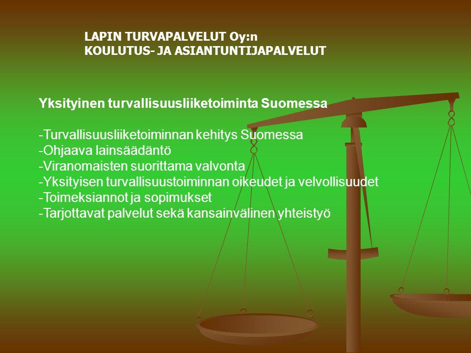LAPIN TURVAPALVELUT Oy:n KOULUTUS- JA ASIANTUNTIJAPALVELUT Yksityinen turvallisuusliiketoiminta Suomessa -Turvallisuusliiketoiminnan kehitys Suomessa -Ohjaava lainsäädäntö -Viranomaisten suorittama valvonta -Yksityisen turvallisuustoiminnan oikeudet ja velvollisuudet -Toimeksiannot ja sopimukset -Tarjottavat palvelut sekä kansainvälinen yhteistyö