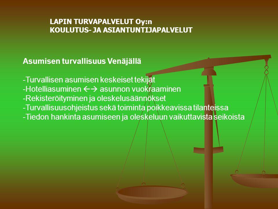 LAPIN TURVAPALVELUT Oy:n KOULUTUS- JA ASIANTUNTIJAPALVELUT Asumisen turvallisuus Venäjällä -Turvallisen asumisen keskeiset tekijät -Hotelliasuminen  asunnon vuokraaminen -Rekisteröityminen ja oleskelusäännökset -Turvallisuusohjeistus sekä toiminta poikkeavissa tilanteissa -Tiedon hankinta asumiseen ja oleskeluun vaikuttavista seikoista